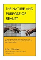 The Nature and Purpose of Reality: The Illumination of Creation, Spacetime, Good and Evil, Art, Philosophy, Psychology, Consciousness, Perfect Form, God, and Satan by Quantum Physics