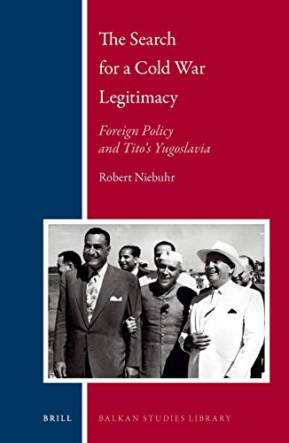 The Search for a Cold War Legitimacy: Foreign Policy and Tito's Yugoslavia (Balkan Studies Library, Band 22)