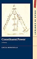 Constituent Power: A History (Ideas in Context, Series Number 128)