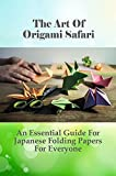 The Art Of Origami Safari: An Essential Guide For Japanese Folding Papers For Everyone: Beautiful Examples Of Easy Origami Animals (English Edition)