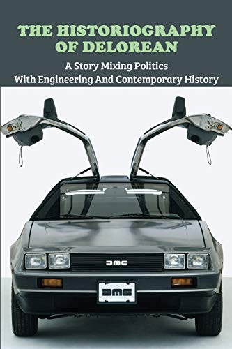 The Historiography Of Delorean: A Story Mixing Politics With Engineering And Contemporary History: Book To Understand Automobile Industry