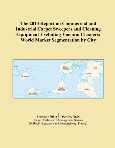 The 2013 Report on Commercial and Industrial Carpet Sweepers and Cleaning Equipment Excluding Vacuum Cleaners: World Market Segmentation by City