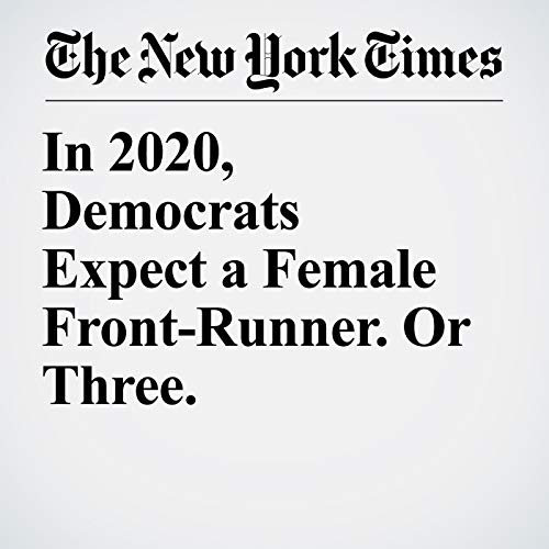 In 2020, Democrats Expect a Female Front-Runner. Or Three. audiobook cover art