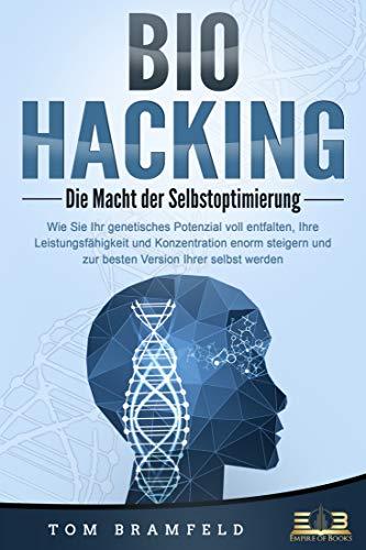 BIOHACKING - Die Macht der Selbstoptimierung: Wie Sie Ihr genetisches Potenzial voll entfalten, Ihre Leistungsfähigkeit und Konzentration enorm steigern und zur besten Version Ihrer selbst werden