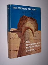 The Eternal Present: The Beginnings of Architecture- A Contribution on Constancy and Change (Bollingen Series, No. 35 / A. W. Mellon Lectures in the Fine Arts, Vol. 6, Part 2)