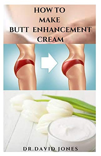HOW TO MAKE BUTT ENHANCEMENT CREAM: Step By Step Guide Making Your Butt Enlargement Cream and Having Your Desired Body