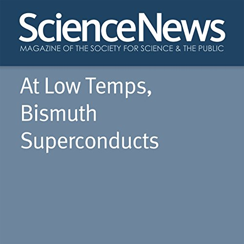 At Low Temps, Bismuth Superconducts                   By:                                                                                                                                 Emily Conover                               Narrated by:                                                                                                                                 Jamie Renell                      Length: 3 mins     Not rated yet     Overall 0.0