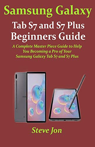 Samsung Galaxy Tab S7 and S7 Plus Beginners Guide: A Complete Master Piece Guide to Help You Becoming a Pro of Your Samsung Galaxy Tab S7 and S7 Plus