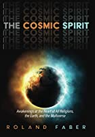 The Cosmic Spirit: Awakenings at the Heart of All Religions, the Earth, and the Multiverse