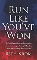 Run Like You've Won: A Candidate's Guide to Developing a Strong Message, Raising What You Need, and Exciting the Electorate