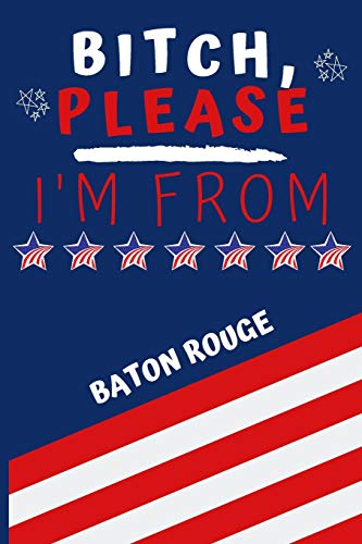 Bitch Please I'm From Baton Rouge: Perfect Gag Gift For Someone From Baton Rouge! | Blank Lined...