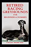 RETIRED RACING GREYHOUND: The Effective Guide To Buying, Grooming, Socializing And Taking Care Of Them