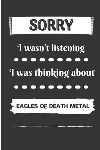 """Sorry I Wasn't Listening I Was Thinking About Eagles Of Death Metal: Eagles Of Death Metal Notebook Journal Diary 