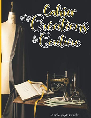 Cahier Mes Créations de Couture - 60 Fiches projets à remplir: Carnet de suivi pour noter et répertorier ses réalisations | Lingerie veste robe sac ... ou professionnel | machine à coudre vintage