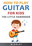 How To Play Guitar For Kids: The Little Handbook