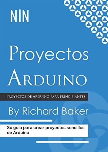 Proyectos Arduino: Su guía para crear proyectos sencillos de Arduino (Spanish Edition)