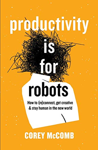 Productivity Is For Robots: How To (re)Connect, Get Creative, And Stay Human In The New World