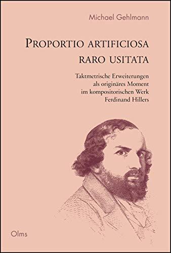 Proportio artificiosa raro usitata - Ferdinand Hiller: Taktmetrische Erweiterungen als originäres Moment im kompositorischen Werk Ferdinand Hillers. (German Edition)
