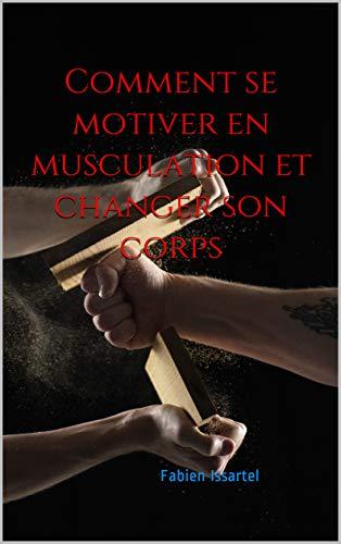 Comment se motiver en musculation et changer son corps (French Edition)
