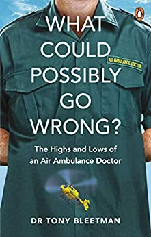 What Could Possibly Go Wrong?: The Highs and Lows of an Air Ambulance Doctor by [Tony Bleetman]