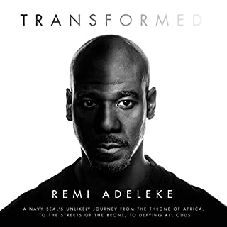 Transformed     A Navy SEAL's Unlikely Journey from the Throne of Africa, to the Streets of the Bronx, to Defying All Odds              By:                                                                                                                                 Remi Adeleke                               Narrated by:                                                                                                                                 Remi Adeleke                      Length: 11 hrs and 11 mins     1 rating     Overall 5.0