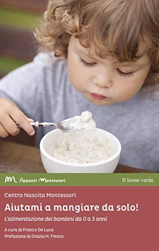 Aiutami a mangiare da solo!: L'alimentazione dei bambini da 0 a 3 anni (Appunti Montessori Vol. 8)