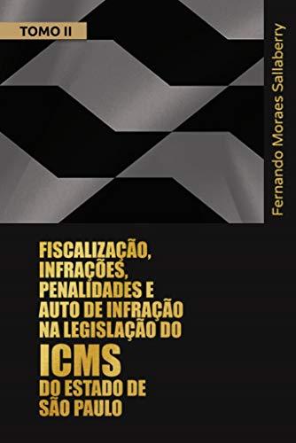 FISCALIZAÇÃO, INFRAÇÕES, PENALIDADES E AUTO DE INFRAÇÃO NA LEGISLAÇÃO DO ICMS DO ESTADO DE SÃO PAULO - TOMO II: Comentários aos arts. 490 a 596 do Regulamento do ICMS do Estado de São Paulo