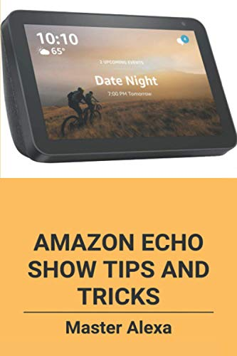Amazon Echo Show Tips And Tricks: Master Alexa: Amazon Echo Show Users Guide