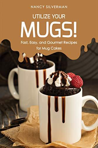 Utilize Your Mugs!: Fast, Easy, and Gourmet Recipes for Mug Cakes