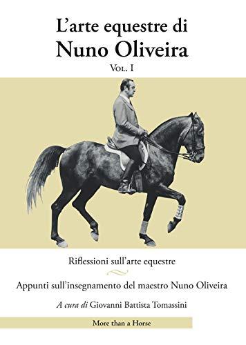 L'arte equestre di Nuno Oliveira. Riflessioni sull'arte equestre. Appunti sull'insegnamento del maestro Nuno Oliveira (Vol. 1)