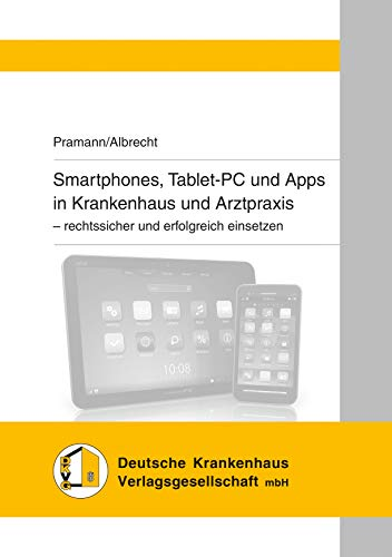 Smartphones, Tablet-PC und Apps in Krankenhaus und Arztpraxis: - rechtssicher und erfolgreich einsetzen (German Edition)