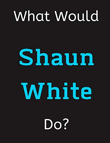 What Would Shaun White Do?: Shaun White Notebook/ Journal/ Notepad/ Diary For Women, Men, Girls, Boys, Fans, Supporters, Teens, Adults and Kids | 100 Black Lined Pages | 8.5 x 11 Inches | A4