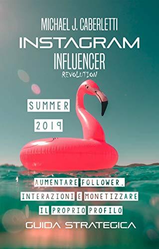 Instagram Influencer Revolution 2019: Aumentare followers, interazioni e monetizzare il proprio profilo. - Guida strategica per principianti