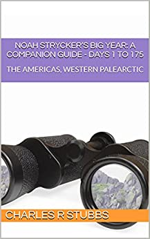 Noah Strycker's Big Year: A Companion Guide - DAYS 1 to 175: THE AMERICAS, WESTERN PALEARCTIC (Noah Strycker's Big Year: A Companion Guide - COMPENDIA) by [Charles R Stubbs]