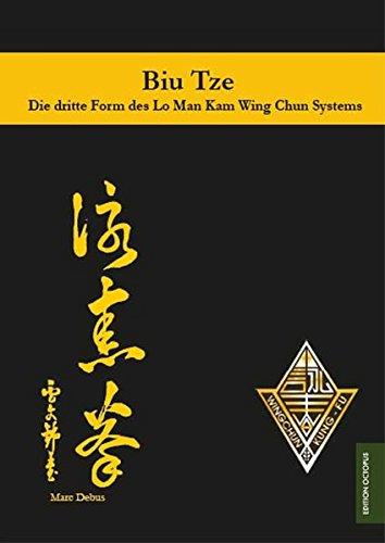 Biu Tze - Die dritte Form des Lo Man Kam Wing Chun Systems: Training, Ausführung und Berichte rund um die dritte Handform des Wing chun Kung Fu