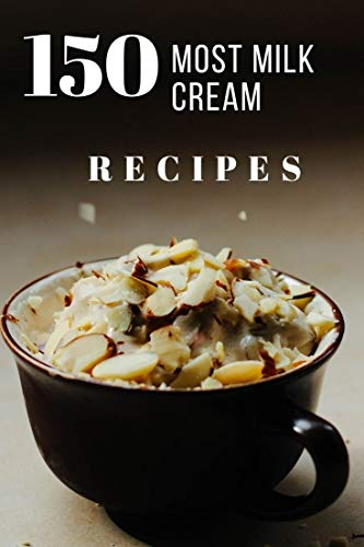 150 Most Milk Cream Recipes: This old-school pantry staple is more versatile than you'd think. Use every last drop in our delicious recipes for breakfast, dinner and dessert. (English Edition)