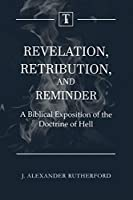 Revelation, Retribution, and Reminder: A Biblical Exposition of the Doctrine of Hell