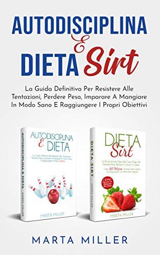 Autodisciplina E Dieta Sirt: La Guida Definitiva Per Resistere Alle Tentazioni, Perdere Peso, Imparare A Mangiare In Modo Sano E Raggiungere I Propri Obiettivi (2 libri in 1) (Sani E In Forma)