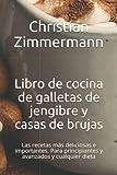Libro de cocina de galletas de jengibre y casas de brujas: Las recetas más deliciosas e importantes. Para principiantes y avanzados y cualquier dieta