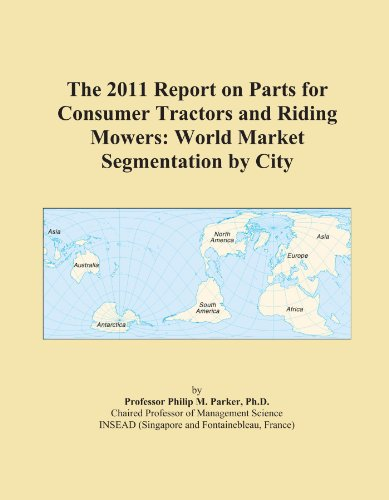 The 2011 Report on Parts for Consumer Tractors and Riding Mowers: World Market Segmentation by City