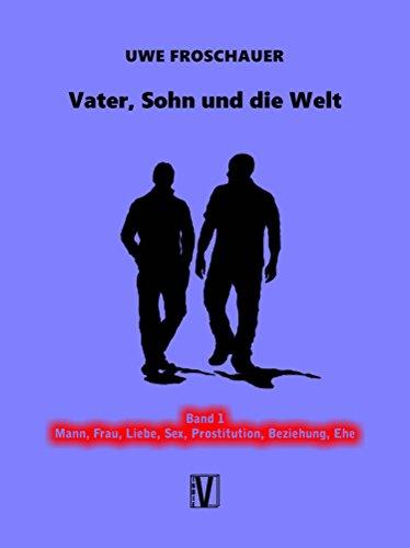 Vater, Sohn und die Welt: Band 1: Mann, Frau, Liebe, Sex, Prostitution, Beziehung, Ehe