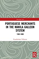 Portuguese Merchants in the Manila Galleon System: 1565-1600 (Routledge Studies in the Maritime History of Asia)
