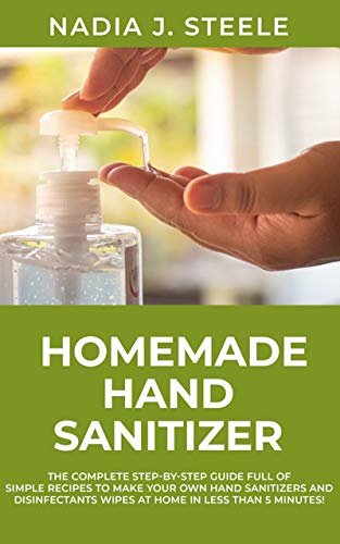 Homemade Hand Sanitizer: The Complete Step-by-Step Guide Full of Simple Recipes to make your own Hand Sanitizers and disinfectants wipes at home in less than 5 minutes !