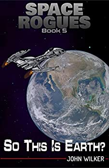 So This is Earth? (Space Rogues Book 5) by [John Wilker]