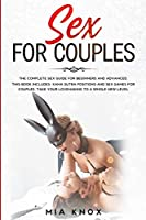 Sex For Couples: The Complete Sex Guide For Beginners And Advanced. This Book Includes: Kama Sutra Positions and Sex Games for Couples. Take your lovemaking to a whole new level