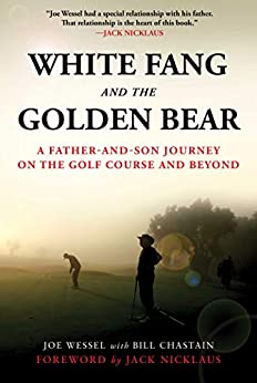 White Fang and the Golden Bear: A Father-and-Son Journey on the Golf Course and Beyond by [Joe Wessel, Bill Chastain, Jack Nicklaus]