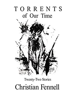 Torrents of Our Time: Twenty-Two Stories by [Christian Fennell]