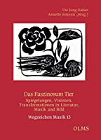 Das Faszinosum Tier: Spiegelungen, Visionen, Transformationen in Literatur, Musik und Bild.