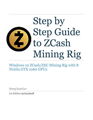 Step By Step Guide To ZCash Mining Rig: Windows 10 ZCash/ZEC Mining Rig with 8 Nvidia GTX 1060 GPUs (English Edition)