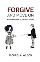 Forgive And Move On: A Christian Guide To Forgiving Others